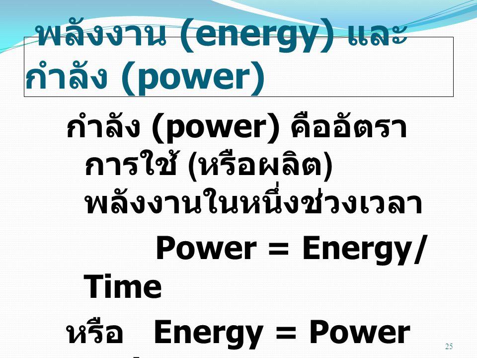 พลังงาน (energy) และ กำลัง (power) กำลัง (power) คืออัตรา การใช้ ( หรือผลิต ) พลังงานในหนึ่งช่วงเวลา Power = Energy/ Time หรือ Energy = Power x Time 25