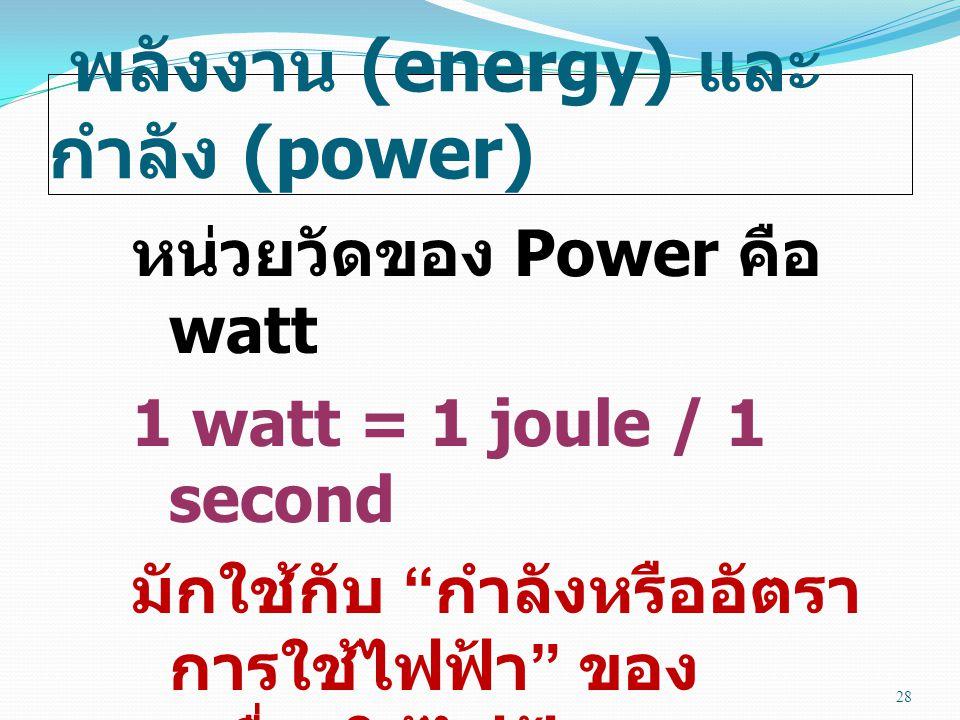 พลังงาน (energy) และ กำลัง (power) หน่วยวัดของ Power คือ watt 1 watt = 1 joule / 1 second มักใช้กับ กำลังหรืออัตรา การใช้ไฟฟ้า ของ เครื่องใช้ไฟฟ้า 28