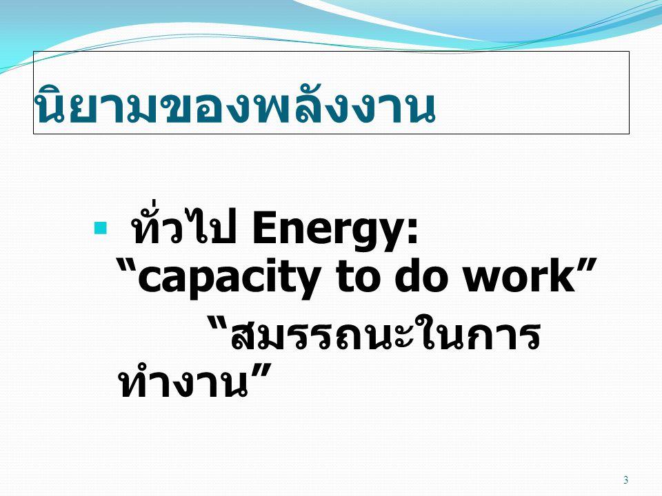 นิยามของพลังงาน  วิทยาศาสตร์ Energy: a property of matter that can be converted into work, heat or radiation คุณสมบัติของสสารซึ่ง สามารถแปลงไปเป็น งาน ความร้อน หรือรังสี 4