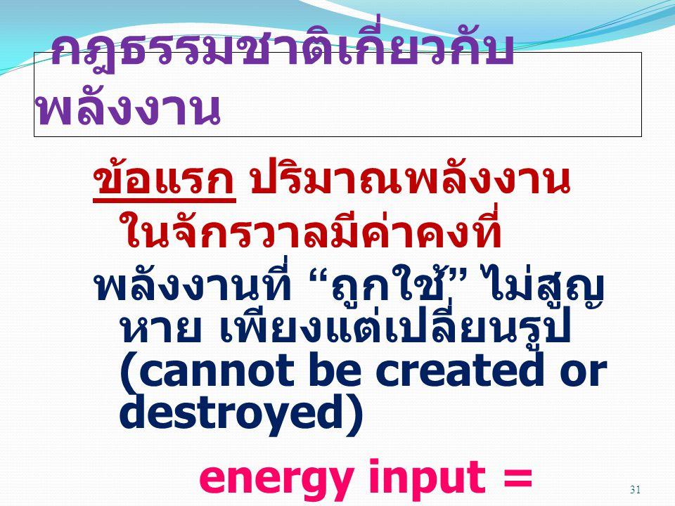 กฎธรรมชาติเกี่ยวกับ พลังงาน ข้อแรก ปริมาณพลังงาน ในจักรวาลมีค่าคงที่ พลังงานที่ ถูกใช้ ไม่สูญ หาย เพียงแต่เปลี่ยนรูป (cannot be created or destroyed) energy input = energy output 31
