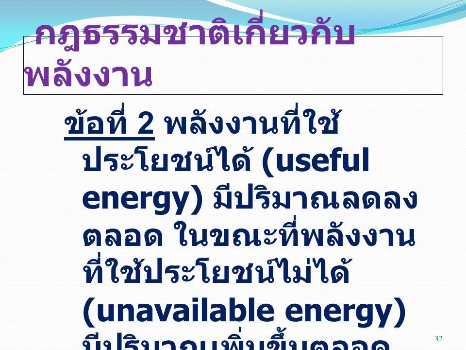 กฎธรรมชาติเกี่ยวกับ พลังงาน ข้อที่ 2 พลังงานที่ใช้ ประโยชน์ได้ (useful energy) มีปริมาณลดลง ตลอด ในขณะที่พลังงาน ที่ใช้ประโยชน์ไม่ได้ (unavailable energy) มีปริมาณเพิ่มขึ้นตลอด 32