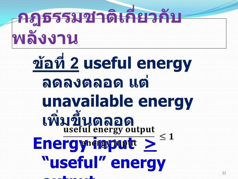 กฎธรรมชาติเกี่ยวกับ พลังงาน ข้อที่ 2 useful energy ลดลงตลอด แต่ unavailable energy เพิ่มขึ้นตลอด Energy input > useful energy output 33