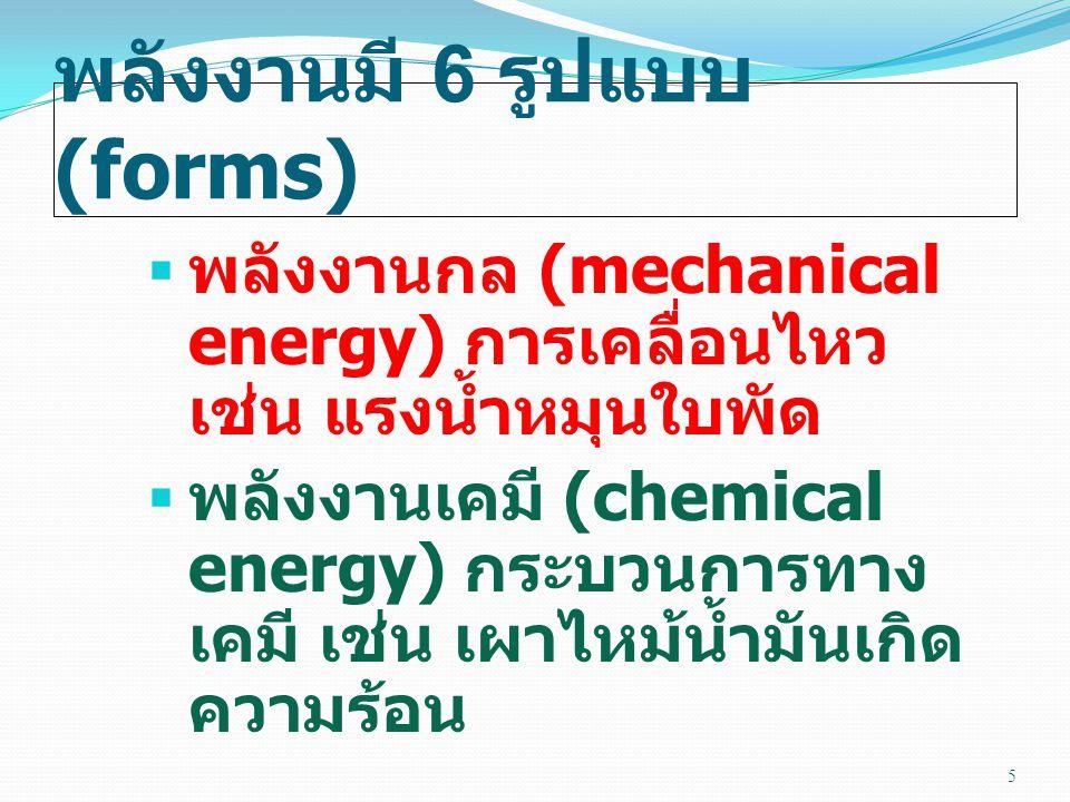 พลังงานมี 6 รูปแบบ (forms)  พลังงานกล (mechanical energy) การเคลื่อนไหว เช่น แรงน้ำหมุนใบพัด  พลังงานเคมี (chemical energy) กระบวนการทาง เคมี เช่น เผาไหม้น้ำมันเกิด ความร้อน 5