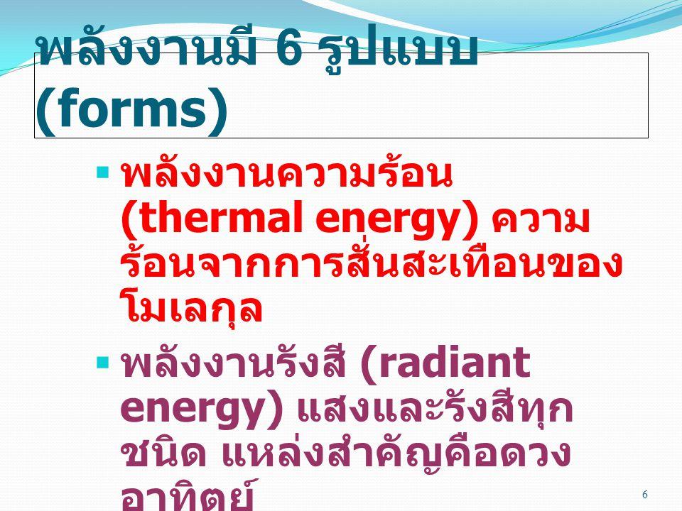 พลังงานมี 6 รูปแบบ (forms)  พลังงานความร้อน (thermal energy) ความร้อนจากการ สั่นสะเทือนของโมเลกุล  พลังงานรังสี (radiant energy) แสงและรังสีทุก ชนิด แหล่งสำคัญคือดวง อาทิตย์ 6