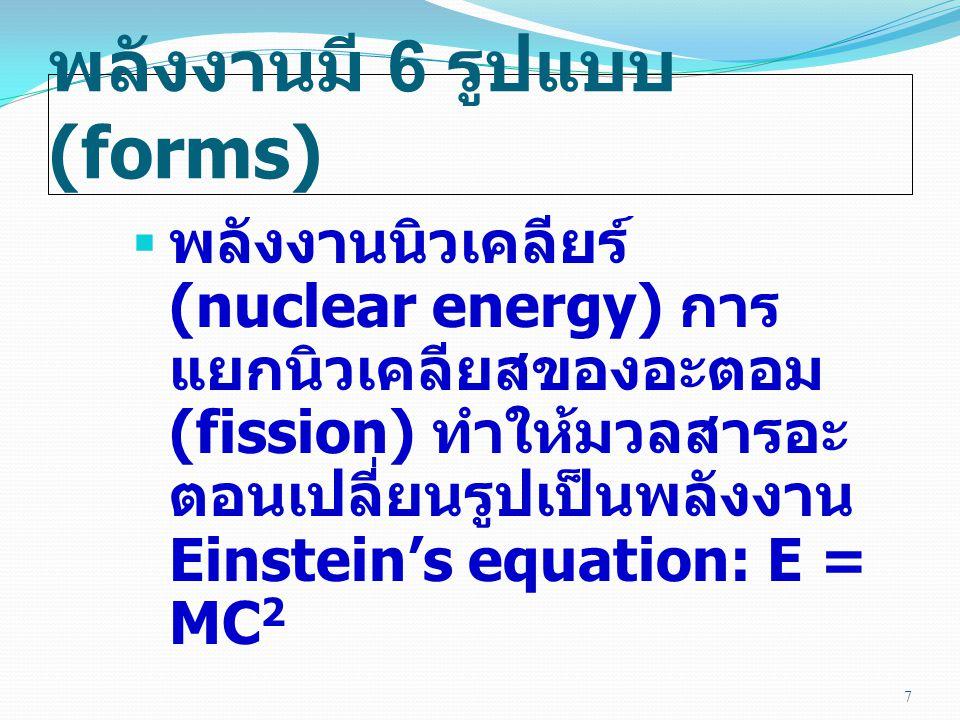 พลังงานมี 6 รูปแบบ (forms)  พลังงานนิวเคลียร์ (nuclear energy) การ แยกนิวเคลียสของอะตอม (fission) ทำให้มวลสารอะ ตอนเปลี่ยนรูปเป็นพลังงาน Einstein's equation: E = MC 2 7
