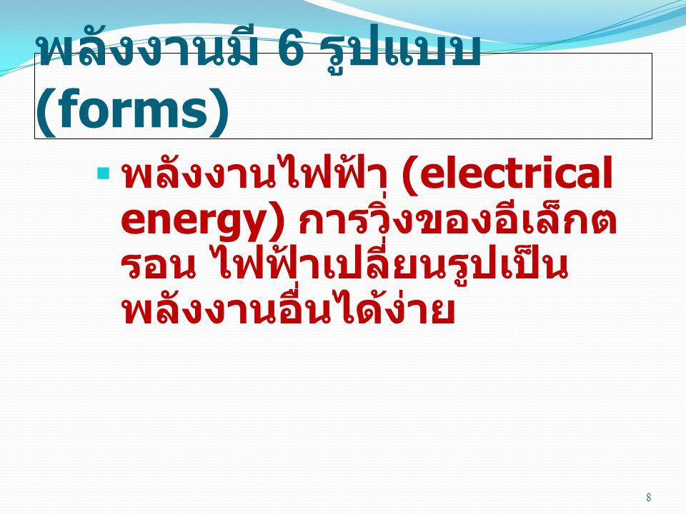 พลังงานมี 6 รูปแบบ (forms)  พลังงานไฟฟ้า (electrical energy) การวิ่งของอีเล็กต รอน ไฟฟ้าเปลี่ยนรูปเป็น พลังงานอื่นได้ง่าย 8