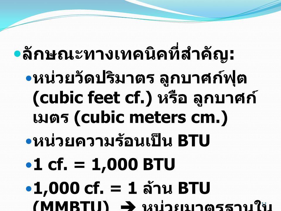 11  ลักษณะทางเทคนิคที่สำคัญ :  หน่วยวัดปริมาตร ลูกบาศก์ฟุต (cubic feet cf.) หรือ ลูกบาศก์ เมตร (cubic meters cm.)  หน่วยความร้อนเป็น BTU  1 cf.