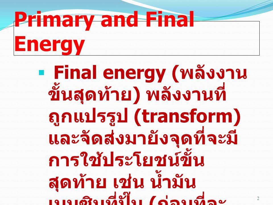 Primary and Final Energy  Final energy ( พลังงาน ขั้นสุดท้าย ) พลังงานที่ ถูกแปรรูป (transform) และจัดส่งมายังจุดที่จะมี การใช้ประโยชน์ขั้น สุดท้าย เ