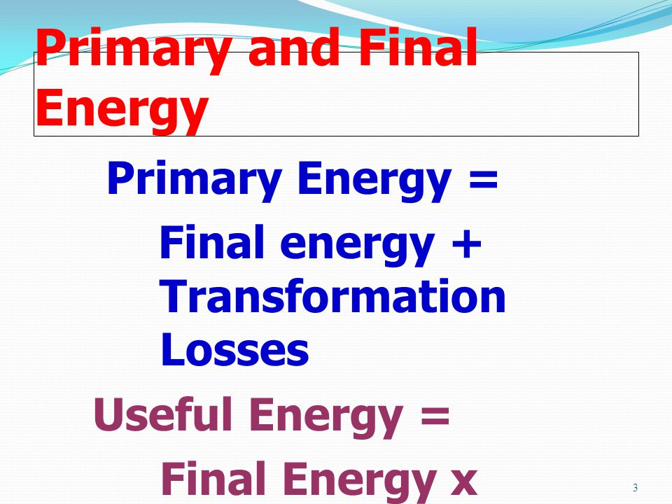 Primary and Final Energy Primary Energy = Final energy + Transformation Losses Useful Energy = Final Energy x Energy Efficiency 3