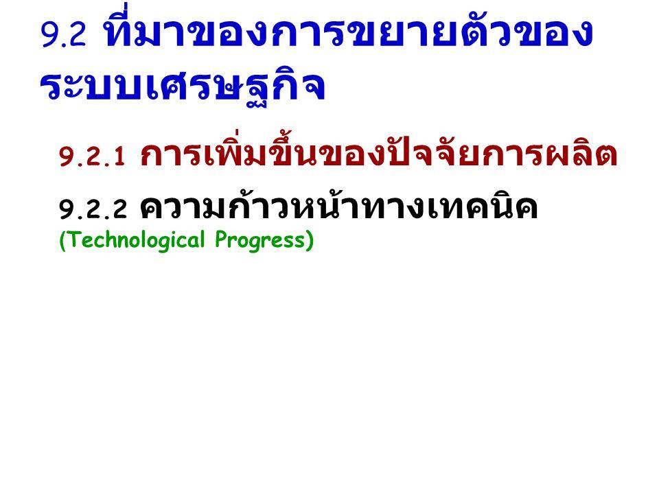 9.2 ที่มาของการขยายตัวของ ระบบเศรษฐกิจ 9.2.1 การเพิ่มขึ้นของปัจจัยการผลิต 9.2.2 ความก้าวหน้าทางเทคนิค (Technological Progress)
