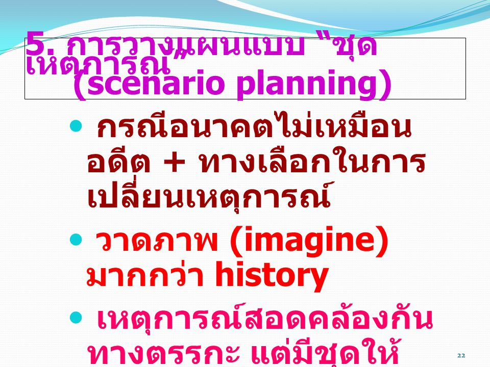 """22 5. การวางแผนแบบ """" ชุด เหตุการณ์ """" (scenario planning)  กรณีอนาคตไม่เหมือน อดีต + ทางเลือกในการ เปลี่ยนเหตุการณ์  วาดภาพ (imagine) มากกว่า history"""