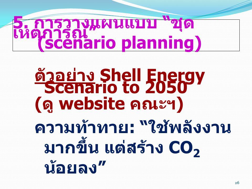 """26 5. การวางแผนแบบ """" ชุด เหตุการณ์ """" (scenario planning) ตัวอย่าง Shell Energy Scenario to 2050 ( ดู website คณะฯ ) ความท้าทาย : """" ใช้พลังงาน มากขึ้น"""