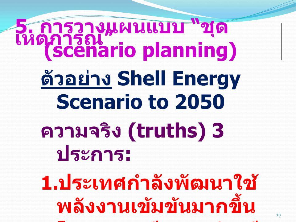 """27 5. การวางแผนแบบ """" ชุด เหตุการณ์ """" (scenario planning) ตัวอย่าง Shell Energy Scenario to 2050 ความจริง (truths) 3 ประการ :  ประเทศกำลังพัฒนาใช้ พล"""