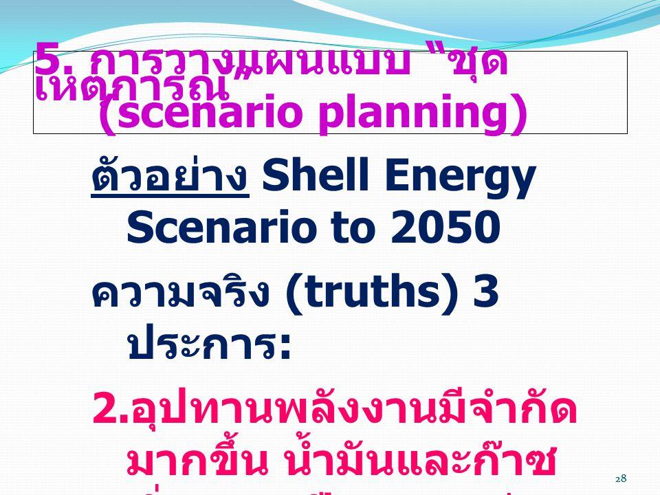 """28 5. การวางแผนแบบ """" ชุด เหตุการณ์ """" (scenario planning) ตัวอย่าง Shell Energy Scenario to 2050 ความจริง (truths) 3 ประการ :  อุปทานพลังงานมีจำกัด ม"""