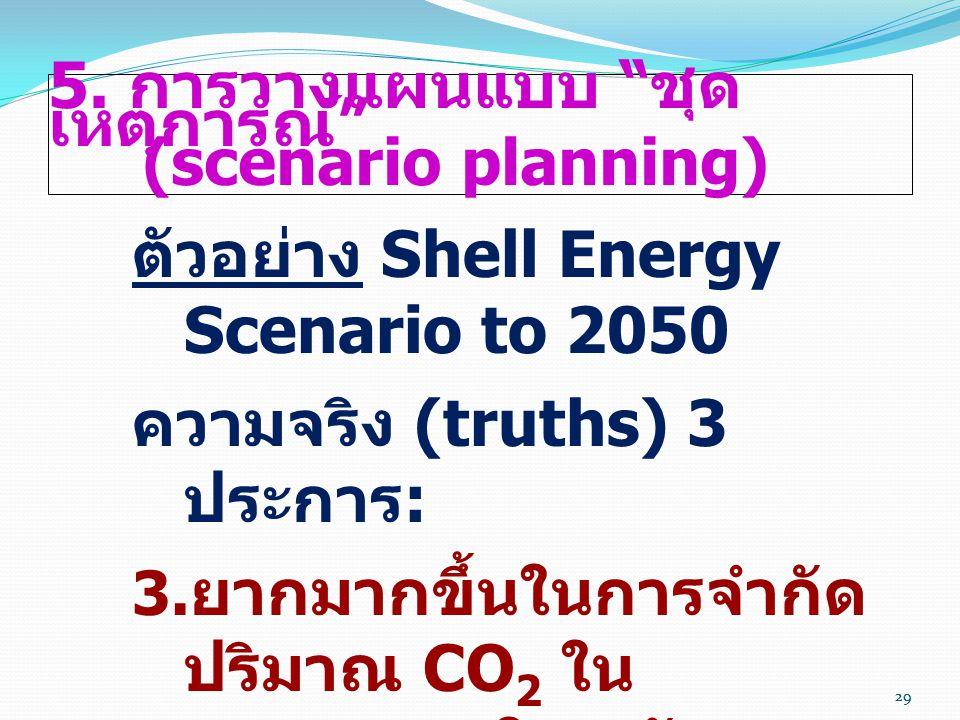 """29 5. การวางแผนแบบ """" ชุด เหตุการณ์ """" (scenario planning) ตัวอย่าง Shell Energy Scenario to 2050 ความจริง (truths) 3 ประการ :  ยากมากขึ้นในการจำกัด ป"""