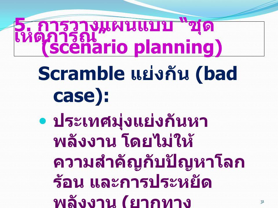 """31 5. การวางแผนแบบ """" ชุด เหตุการณ์ """" (scenario planning) Scramble แย่งกัน (bad case):  ประเทศมุ่งแย่งกันหา พลังงาน โดยไม่ให้ ความสำคัญกับปัญหาโลก ร้อ"""