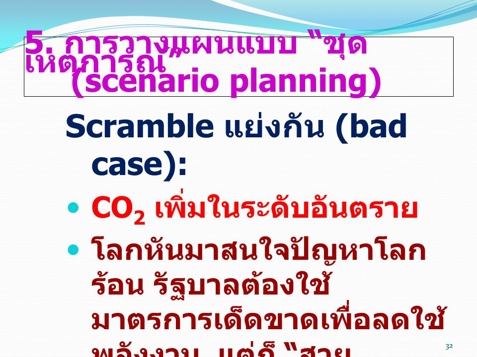 """32 5. การวางแผนแบบ """" ชุด เหตุการณ์ """" (scenario planning) Scramble แย่งกัน (bad case):  CO 2 เพิ่มในระดับอันตราย  โลกหันมาสนใจปัญหาโลก ร้อน รัฐบาลต้อ"""