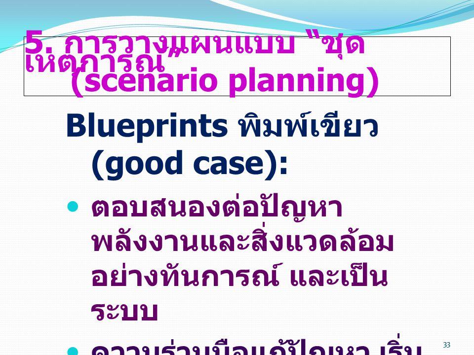 """33 5. การวางแผนแบบ """" ชุด เหตุการณ์ """" (scenario planning) Blueprints พิมพ์เขียว (good case):  ตอบสนองต่อปัญหา พลังงานและสิ่งแวดล้อม อย่างทันการณ์ และเ"""