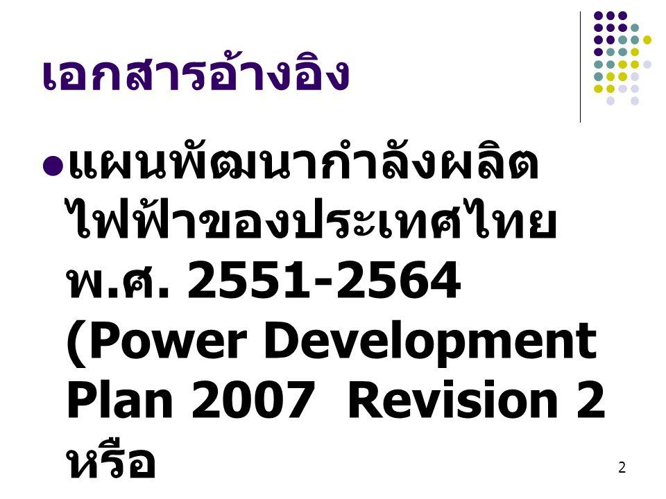 2 เอกสารอ้างอิง  แผนพัฒนากำลังผลิต ไฟฟ้าของประเทศไทย พ. ศ. 2551-2564 (Power Development Plan 2007 Revision 2 หรือ PDP 2007 ฉบับ ปรับปรุงครั้งที่ 2)