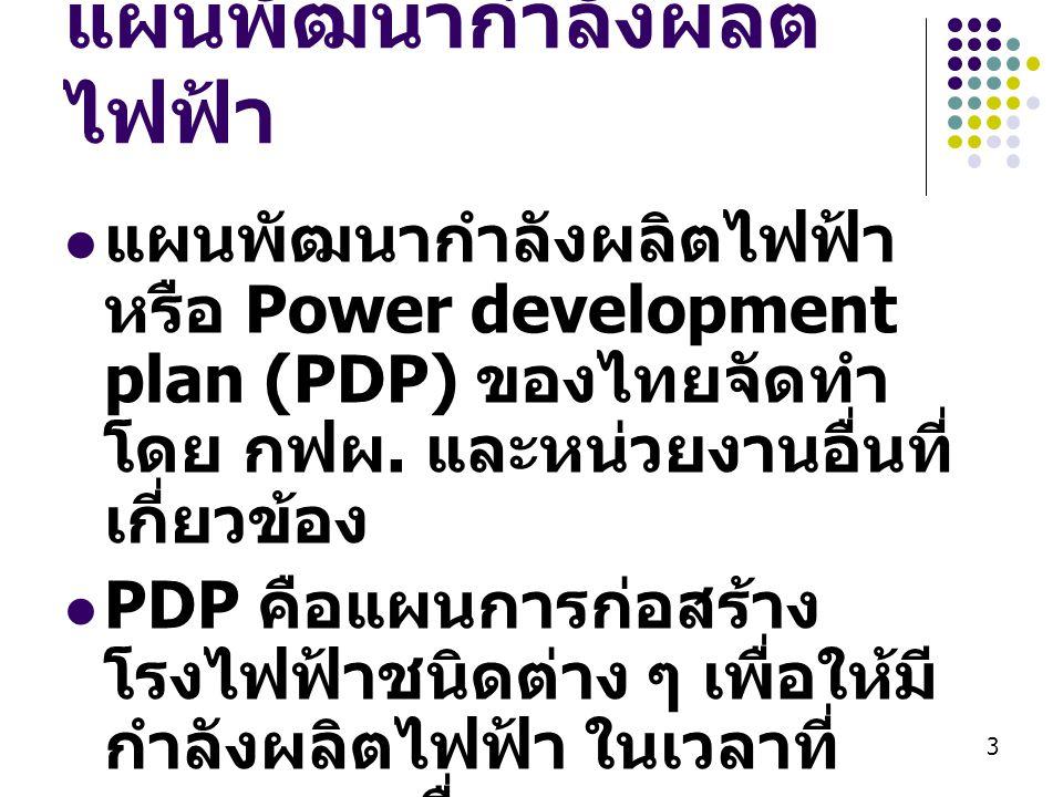3 แผนพัฒนากำลังผลิต ไฟฟ้า  แผนพัฒนากำลังผลิตไฟฟ้า หรือ Power development plan (PDP) ของไทยจัดทำ โดย กฟผ. และหน่วยงานอื่นที่ เกี่ยวข้อง  PDP คือแผนกา