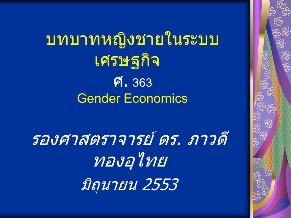 บทบาทหญิงชายในระบบ เศรษฐกิจ ศ. 363 Gender Economics รองศาสตราจารย์ ดร. ภาวดี ทองอุไทย มิถุนายน 2553