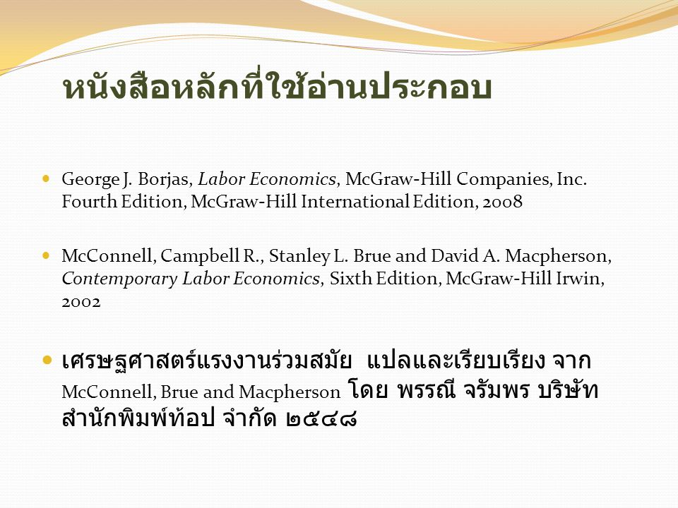 หนังสือหลักที่ใช้อ่านประกอบ  George J. Borjas, Labor Economics, McGraw-Hill Companies, Inc. Fourth Edition, McGraw-Hill International Edition, 2008 