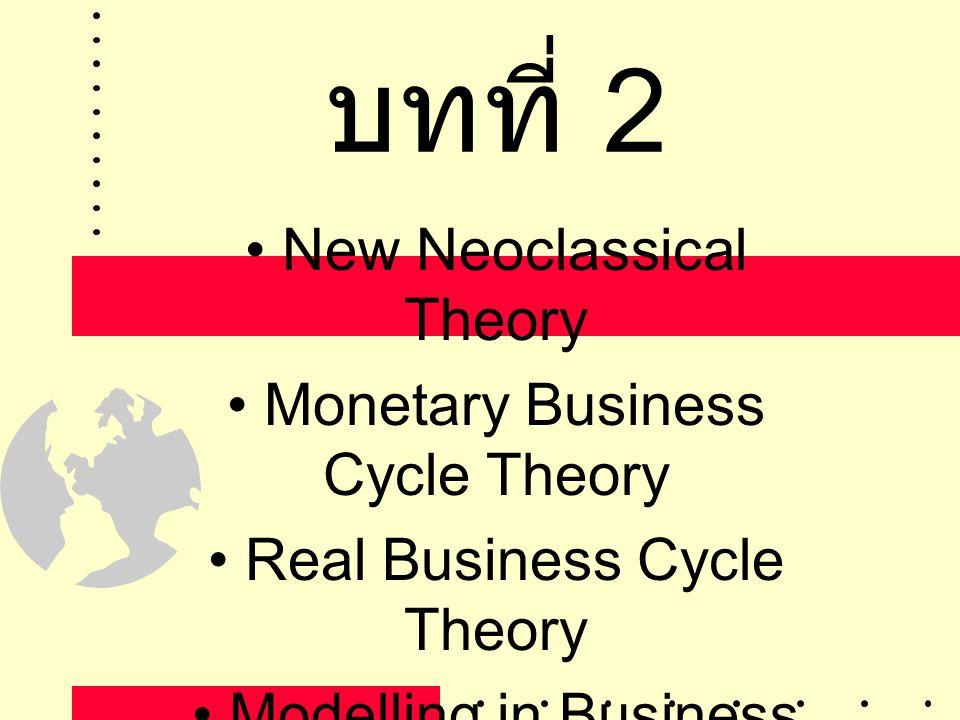 บทที่ 2 • New Neoclassical Theory • Monetary Business Cycle Theory • Real Business Cycle Theory • Modelling in Business Cycle Theory • Leading Indicat