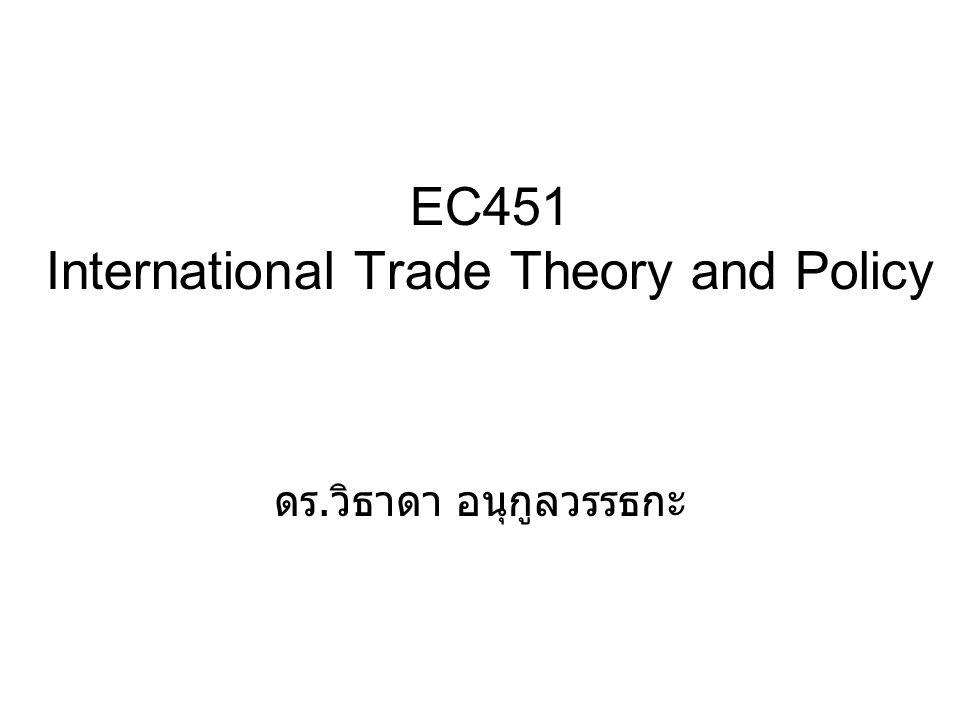 EC451 International Trade Theory and Policy ดร. วิธาดา อนุกูลวรรธกะ