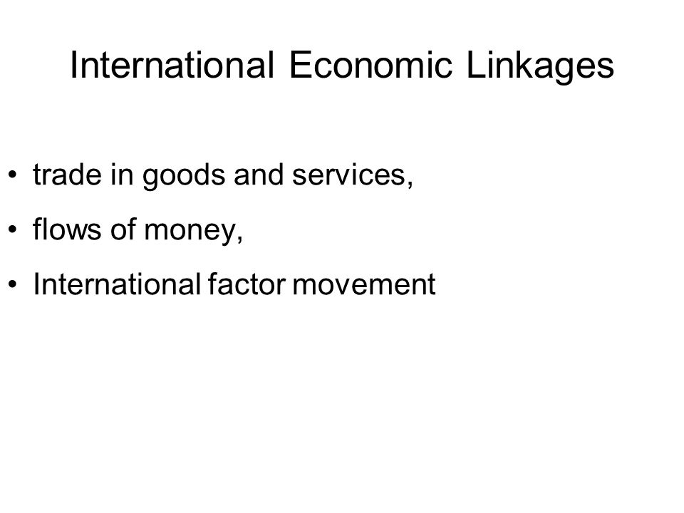 International Economics •International Trade – Issues related to physical movement of goods and services •International Finance – Issues about the 'money' transactions between countries