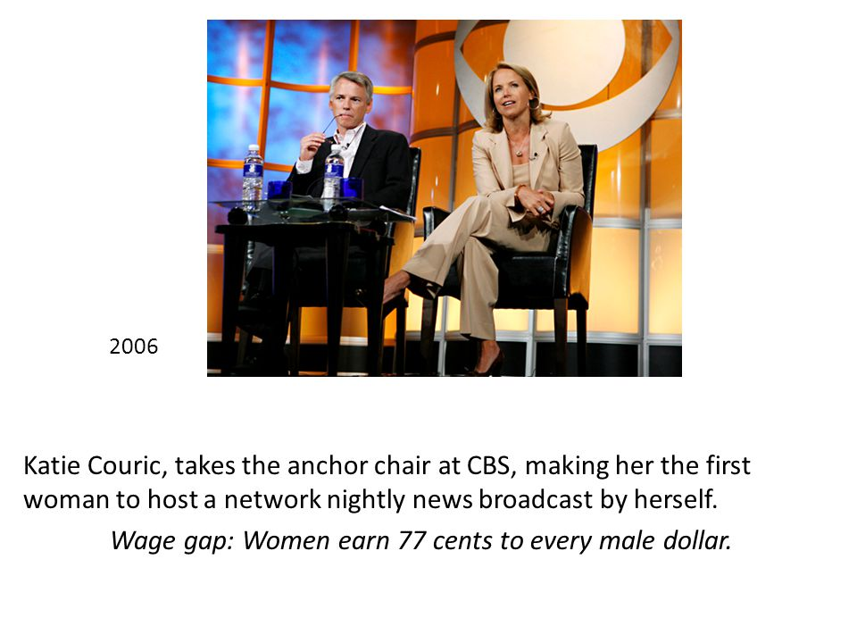 2006 Katie Couric, takes the anchor chair at CBS, making her the first woman to host a network nightly news broadcast by herself.