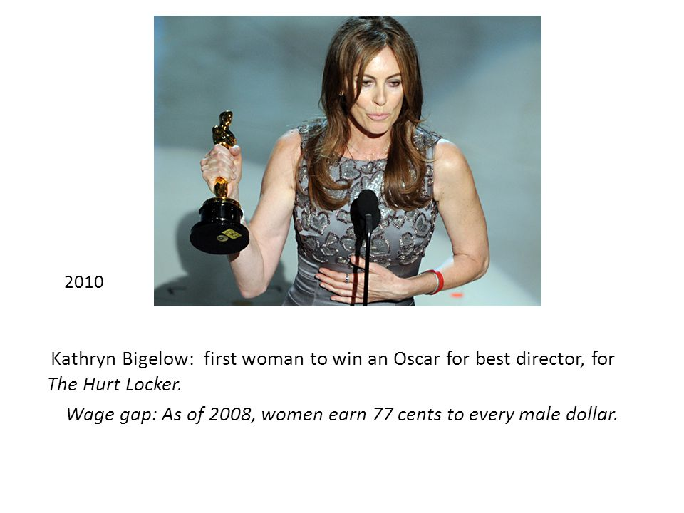 2010 Kathryn Bigelow: first woman to win an Oscar for best director, for The Hurt Locker.