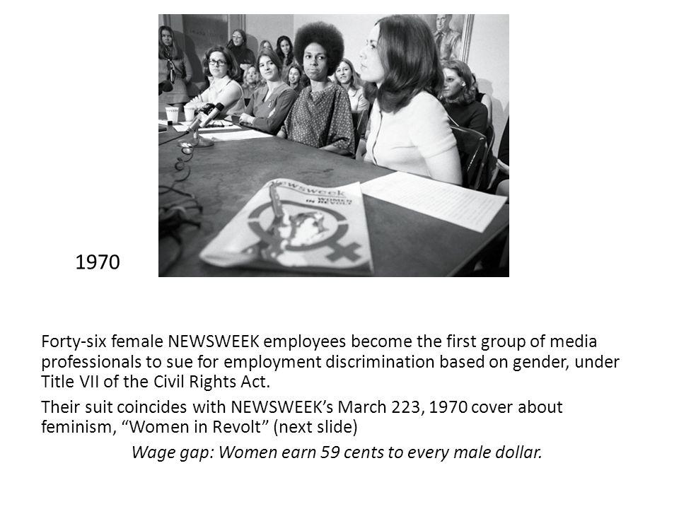 1970 Forty-six female NEWSWEEK employees become the first group of media professionals to sue for employment discrimination based on gender, under Title VII of the Civil Rights Act.