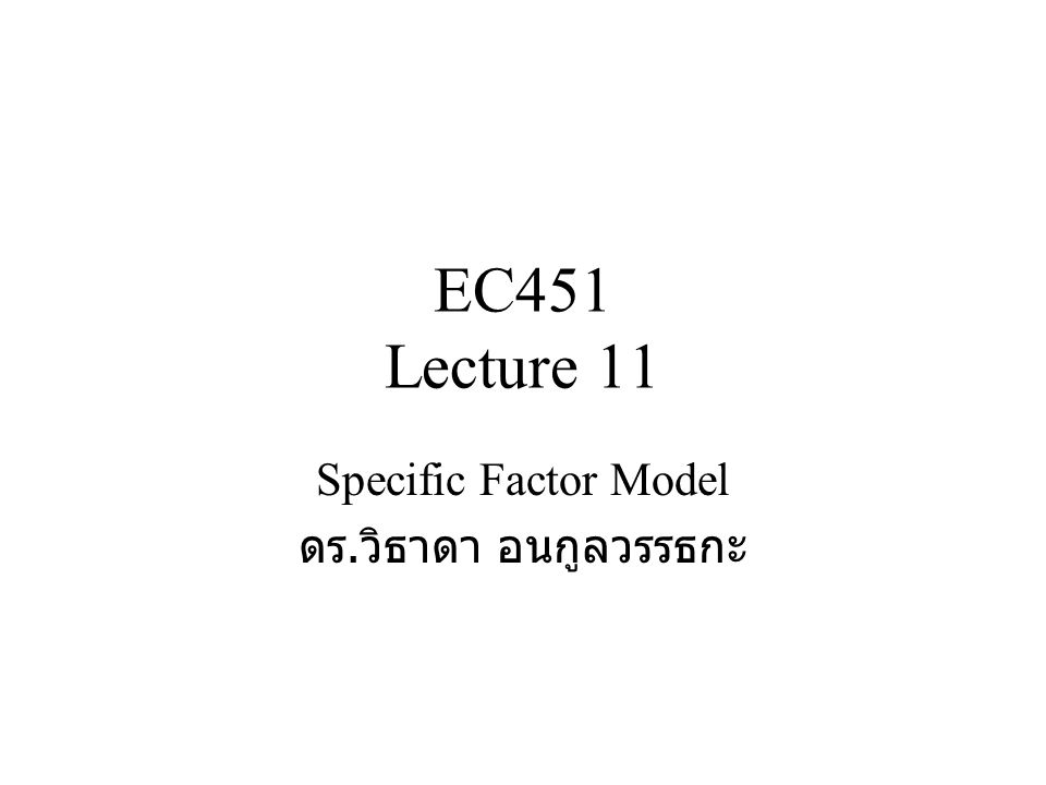 EC451 Lecture 11 Specific Factor Model ดร. วิธาดา อนกูลวรรธกะ