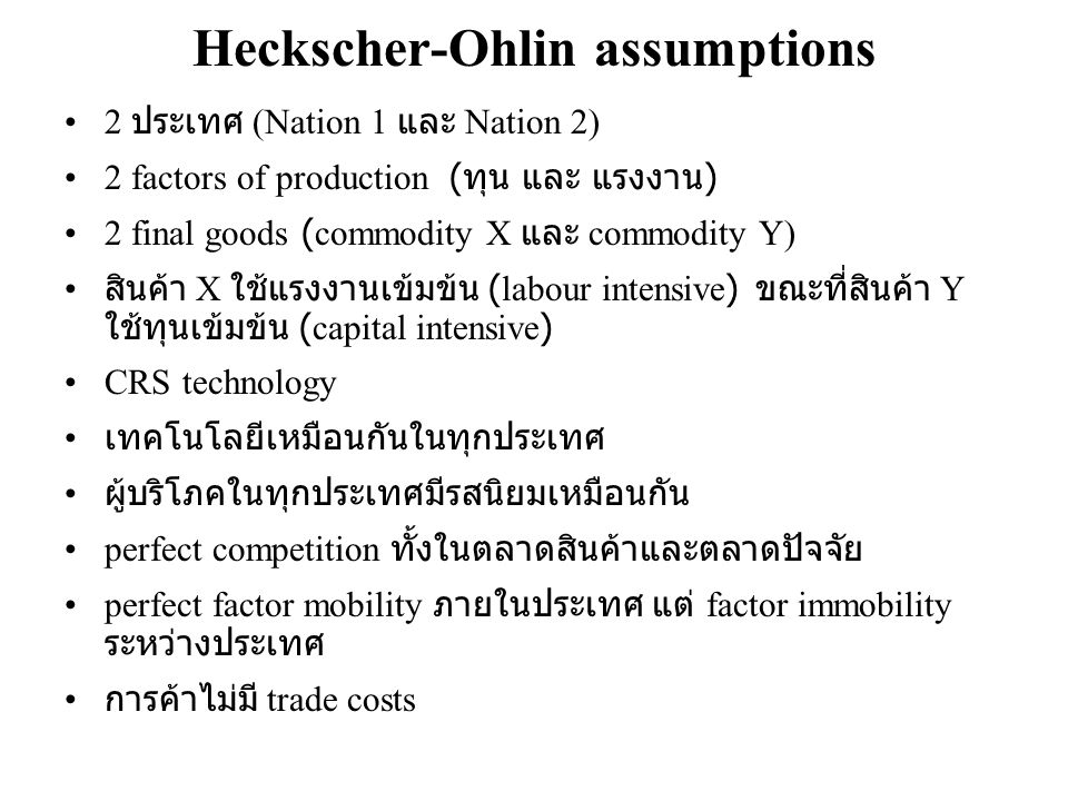 Heckscher-Ohlin assumptions •2 ประเทศ (Nation 1 และ Nation 2) •2 factors of production ( ทุน และ แรงงาน ) •2 final goods (commodity X และ commodity Y)