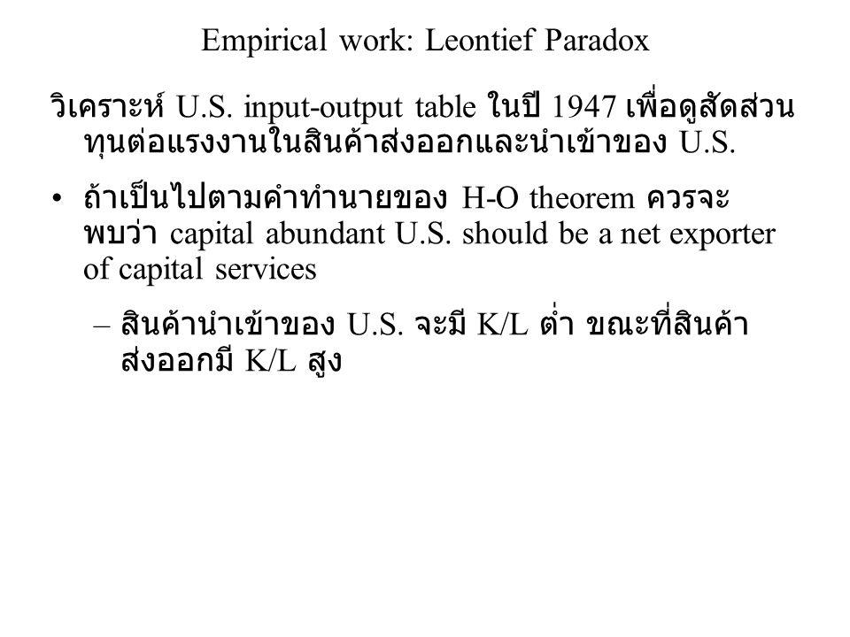 Empirical work: Leontief Paradox วิเคราะห์ U.S. input-output table ในปี 1947 เพื่อดูสัดส่วน ทุนต่อแรงงานในสินค้าส่งออกและนำเข้าของ U.S. • ถ้าเป็นไปตาม