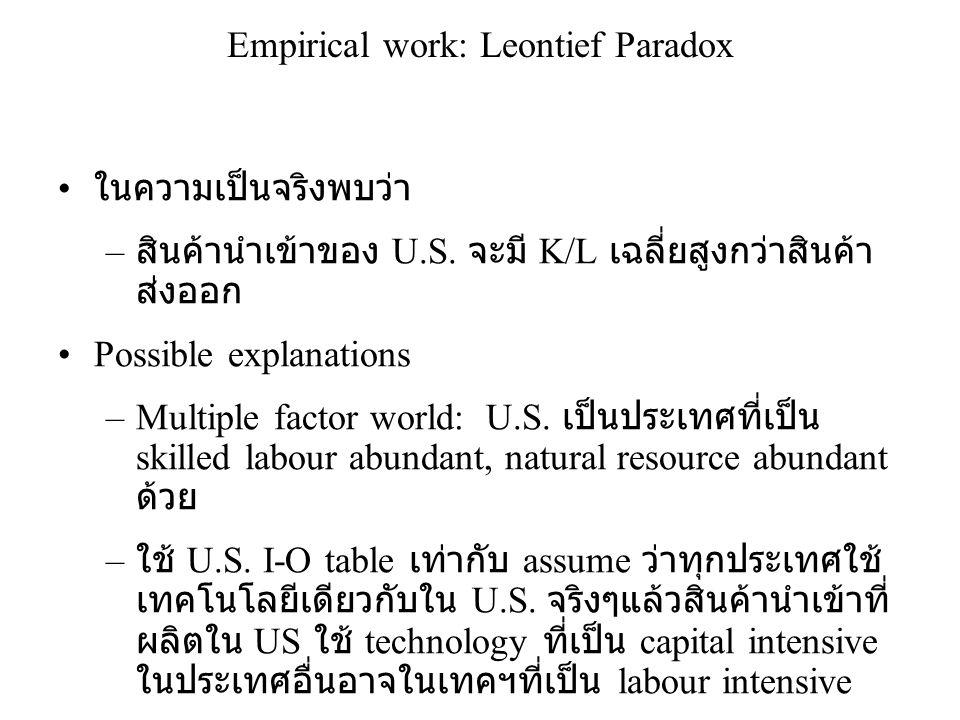 Empirical work: Leontief Paradox • ในความเป็นจริงพบว่า – สินค้านำเข้าของ U.S. จะมี K/L เฉลี่ยสูงกว่าสินค้า ส่งออก •Possible explanations –Multiple fac
