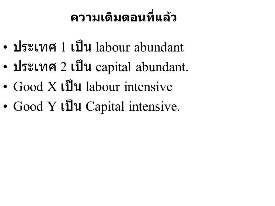 ความเดิมตอนที่แล้ว • ประเทศ 1 เป็น labour abundant • ประเทศ 2 เป็น capital abundant. •Good X เป็น labour intensive •Good Y เป็น Capital intensive.