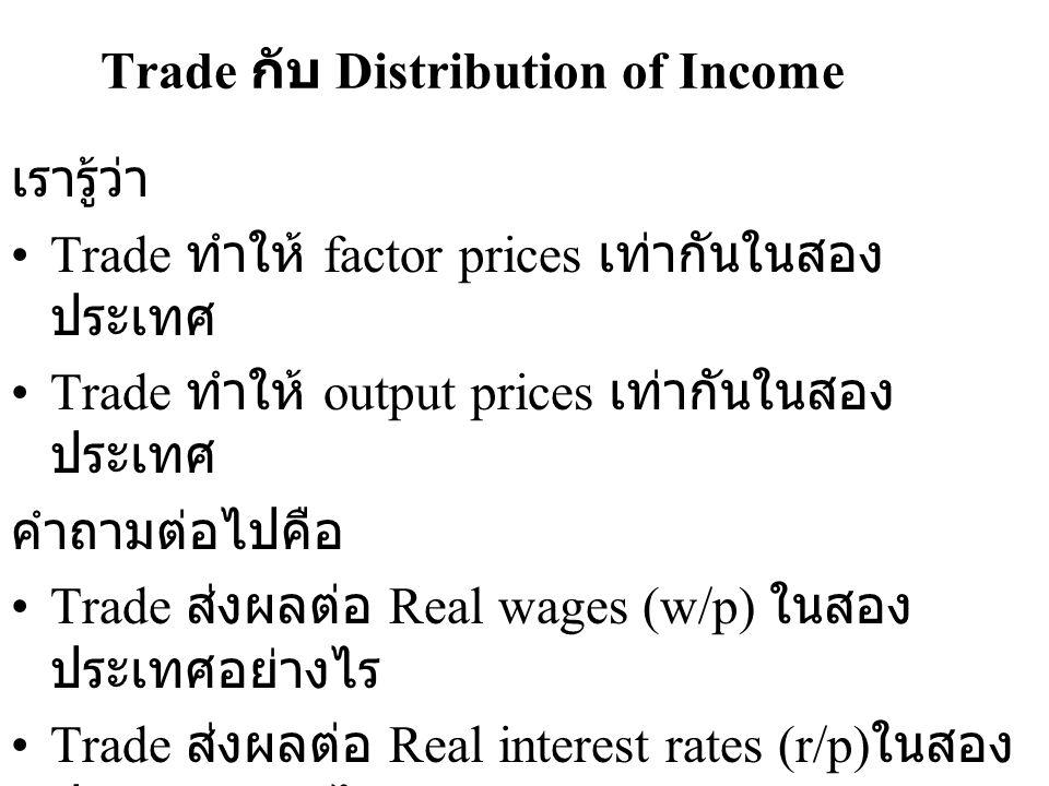 Trade กับ Distribution of Income เรารู้ว่า •Trade ทำให้ factor prices เท่ากันในสอง ประเทศ •Trade ทำให้ output prices เท่ากันในสอง ประเทศ คำถามต่อไปคือ