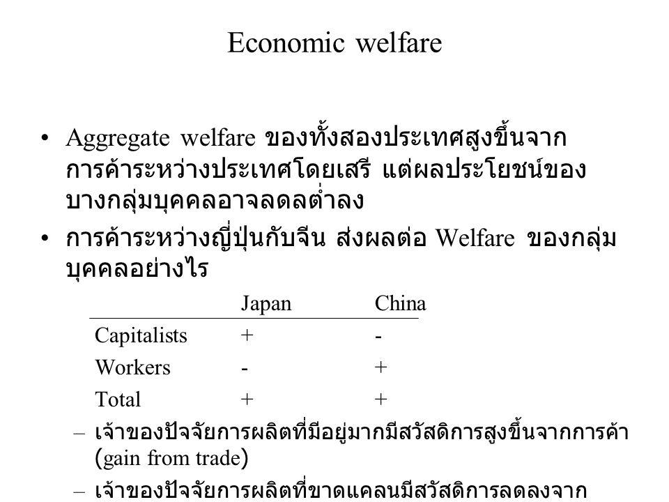 Economic welfare •Aggregate welfare ของทั้งสองประเทศสูงขึ้นจาก การค้าระหว่างประเทศโดยเสรี แต่ผลประโยชน์ของ บางกลุ่มบุคคลอาจลดลต่ำลง • การค้าระหว่างญี่