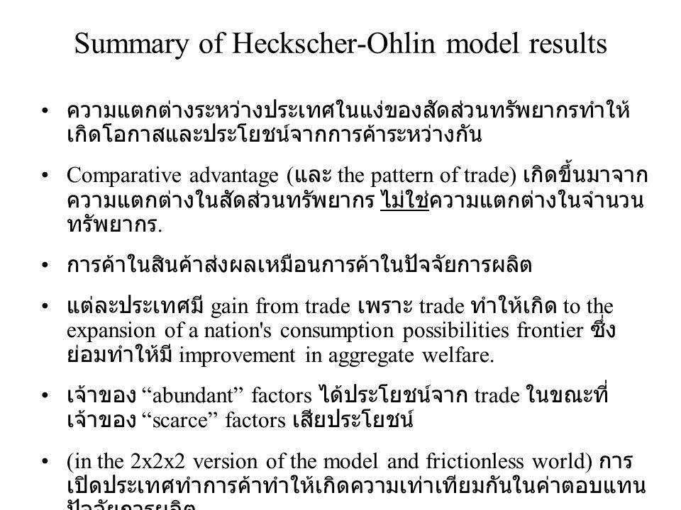 Summary of Heckscher-Ohlin model results • ความแตกต่างระหว่างประเทศในแง่ของสัดส่วนทรัพยากรทำให้ เกิดโอกาสและประโยชน์จากการค้าระหว่างกัน •Comparative a