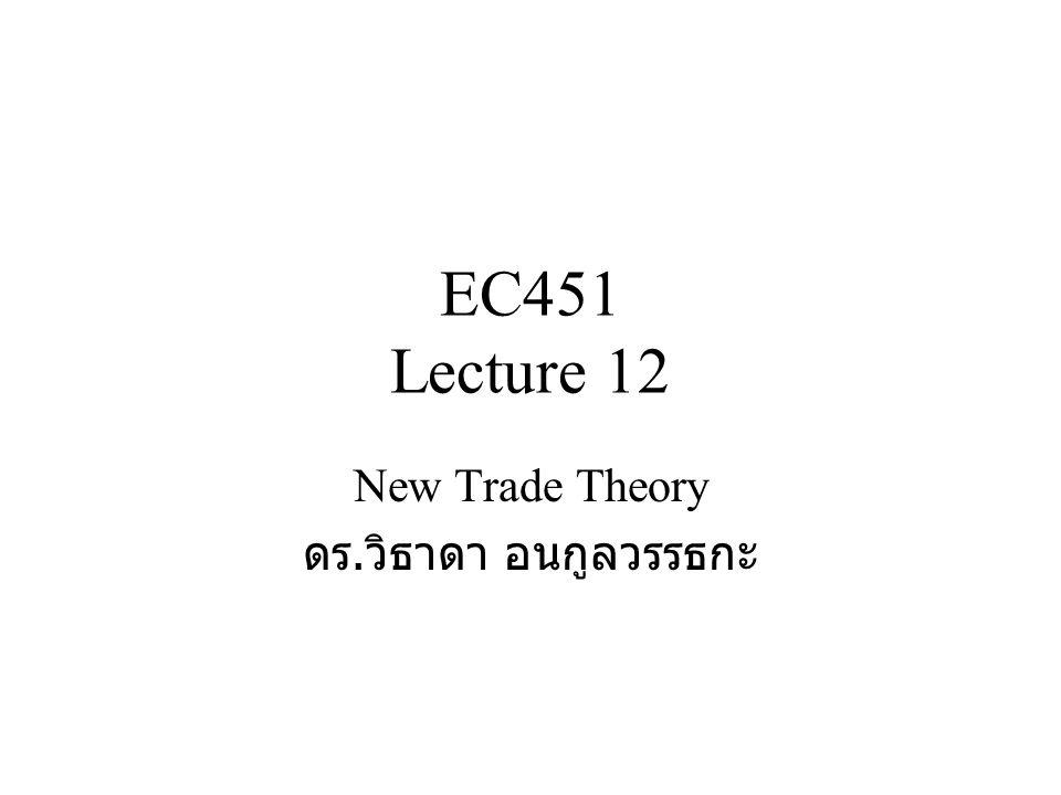 EC451 Lecture 12 New Trade Theory ดร. วิธาดา อนกูลวรรธกะ