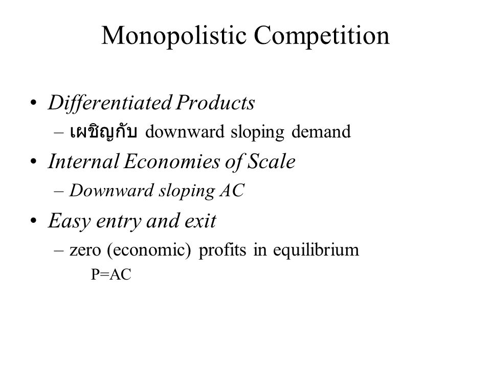 Monopolistic Competition •Differentiated Products – เผชิญกับ downward sloping demand •Internal Economies of Scale –Downward sloping AC •Easy entry and