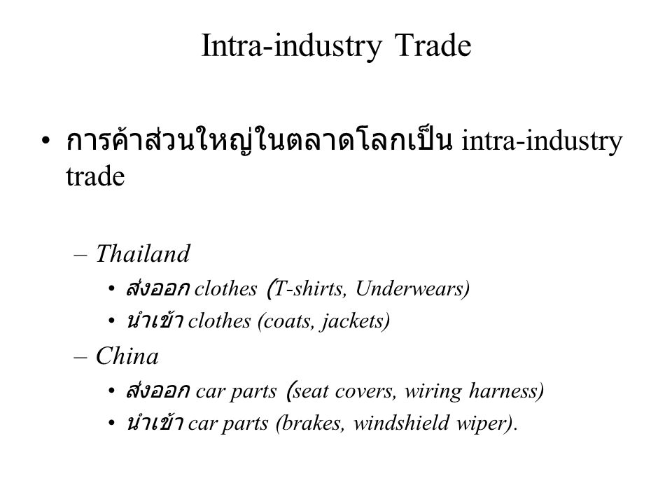 Intra-industry Trade • การค้าส่วนใหญ่ในตลาดโลกเป็น intra-industry trade –Thailand • ส่งออก clothes (T-shirts, Underwears) • นำเข้า clothes (coats, jac