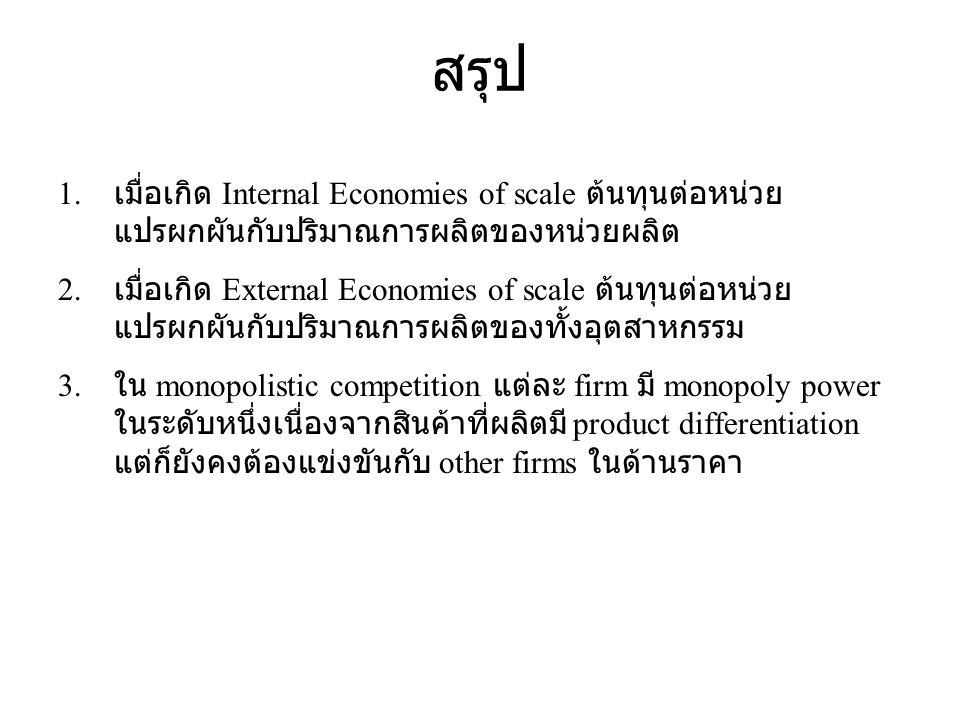 สรุป 1. เมื่อเกิด Internal Economies of scale ต้นทุนต่อหน่วย แปรผกผันกับปริมาณการผลิตของหน่วยผลิต 2. เมื่อเกิด External Economies of scale ต้นทุนต่อหน