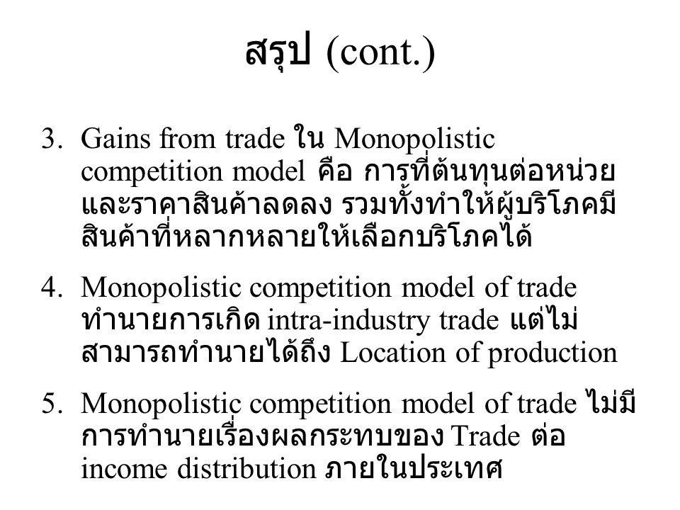 สรุป (cont.) 3.Gains from trade ใน Monopolistic competition model คือ การที่ต้นทุนต่อหน่วย และราคาสินค้าลดลง รวมทั้งทำให้ผู้บริโภคมี สินค้าที่หลากหลาย