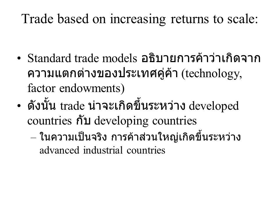 Trade based on increasing returns to scale: •Standard trade models อธิบายการค้าว่าเกิดจาก ความแตกต่างของประเทศคู่ค้า (technology, factor endowments) •
