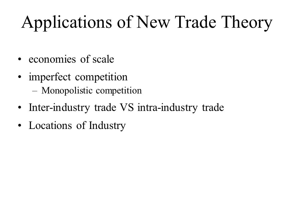 Applications of New Trade Theory •economies of scale •imperfect competition –Monopolistic competition •Inter-industry trade VS intra-industry trade •L