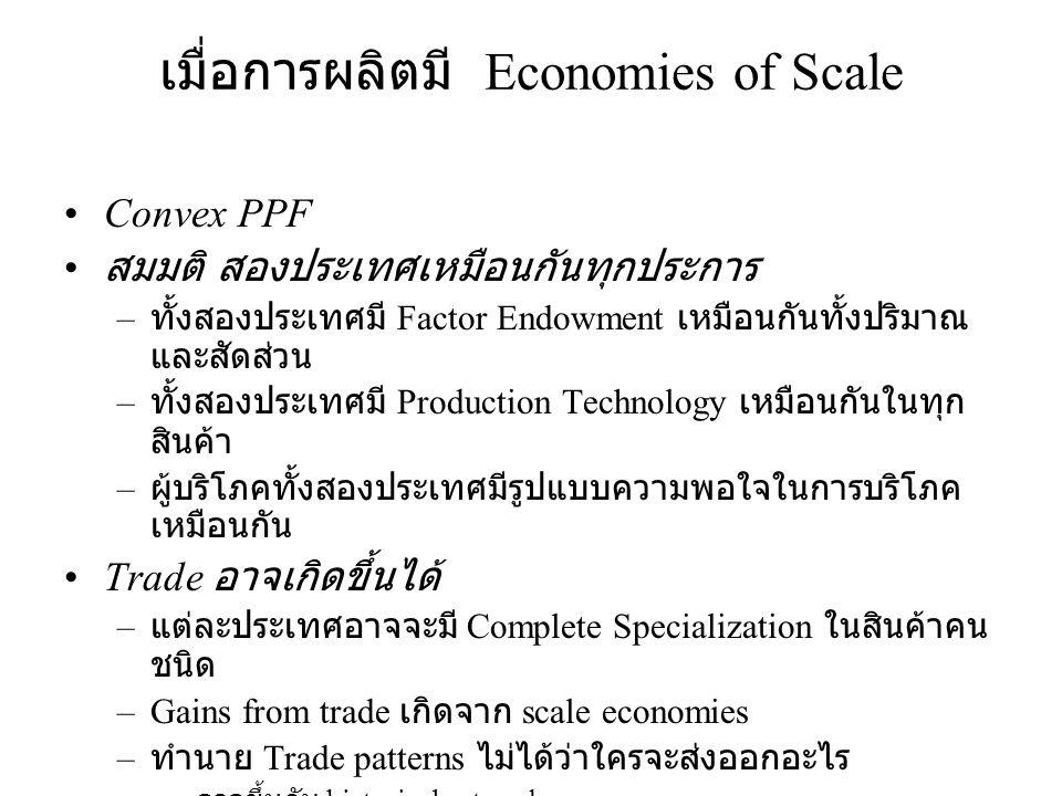 เมื่อการผลิตมี Economies of Scale •Convex PPF • สมมติ สองประเทศเหมือนกันทุกประการ – ทั้งสองประเทศมี Factor Endowment เหมือนกันทั้งปริมาณ และสัดส่วน –
