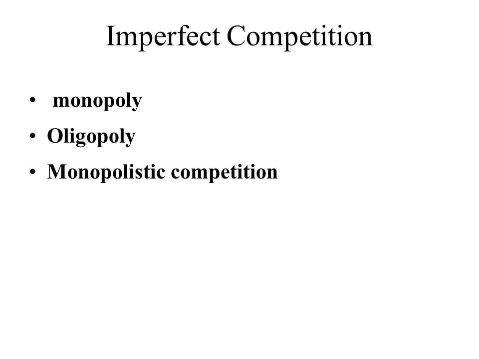 Imperfect Competition • monopoly •Oligopoly •Monopolistic competition