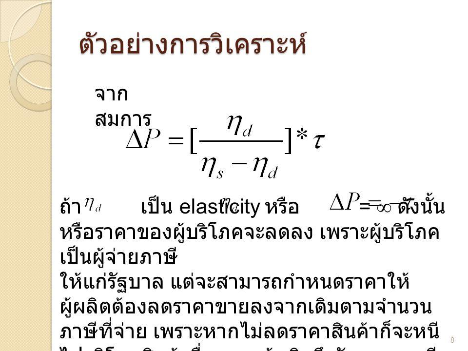ตัวอย่างการวิเคราะห์ 8 จาก สมการ ถ้า เป็น elasticity หรือ = ∞ ดังนั้น หรือราคาของผู้บริโภคจะลดลง เพราะผู้บริโภค เป็นผู้จ่ายภาษี ให้แก่รัฐบาล แต่จะสามา